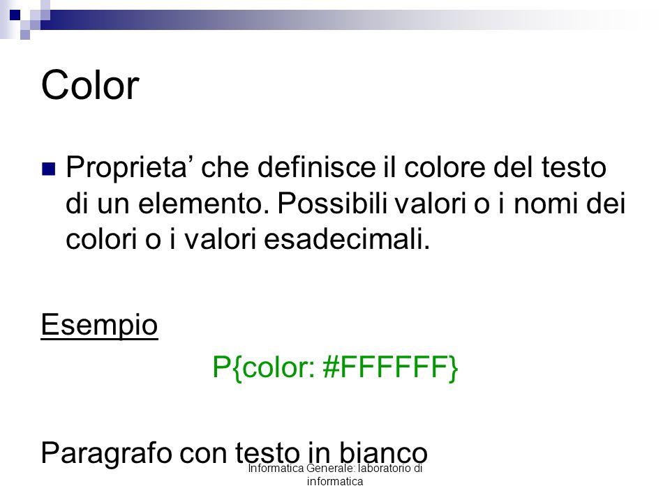 Informatica Generale: laboratorio di informatica Color Proprieta che definisce il colore del testo di un elemento. Possibili valori o i nomi dei color
