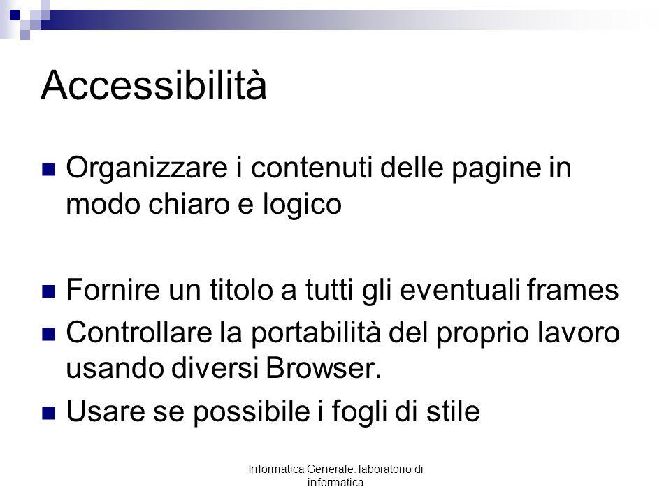 Informatica Generale: laboratorio di informatica Accessibilità Organizzare i contenuti delle pagine in modo chiaro e logico Fornire un titolo a tutti