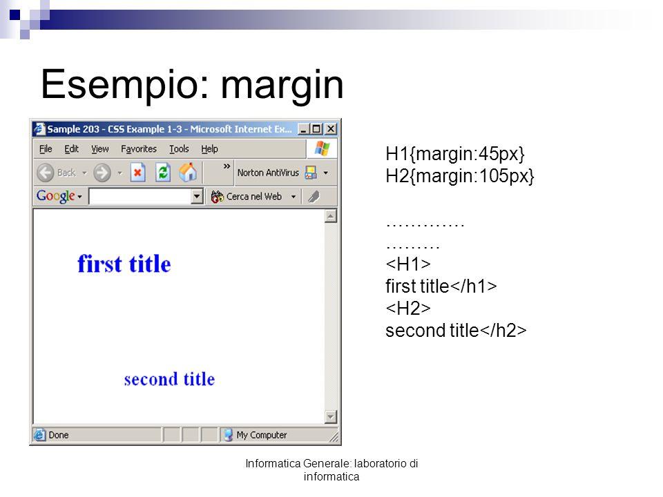 Informatica Generale: laboratorio di informatica Esempio: margin H1{margin:45px} H2{margin:105px} …………. ……… first title second title
