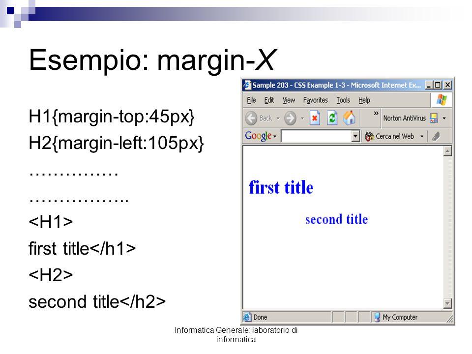 Informatica Generale: laboratorio di informatica Esempio: margin-X H1{margin-top:45px} H2{margin-left:105px} …………… …………….. first title second title