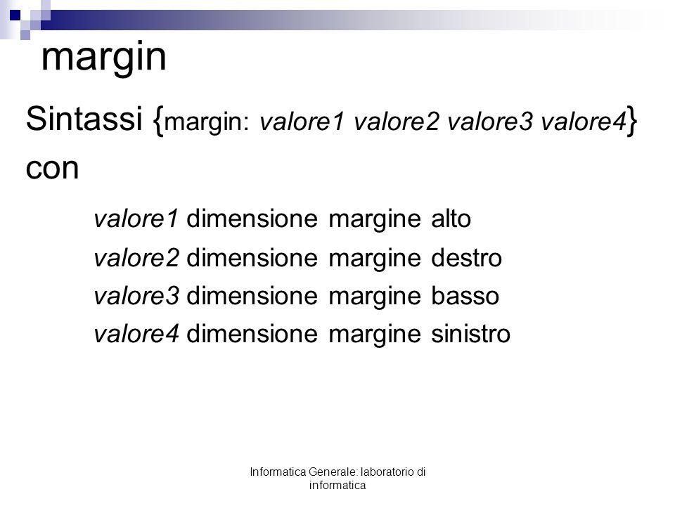 Informatica Generale: laboratorio di informatica margin Sintassi { margin: valore1 valore2 valore3 valore4 } con valore1 dimensione margine alto valor