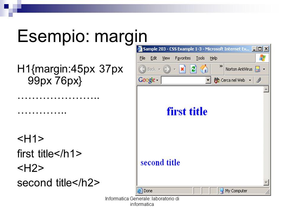 Informatica Generale: laboratorio di informatica Esempio: margin H1{margin:45px 37px 99px 76px} ………………….. ………….. first title second title