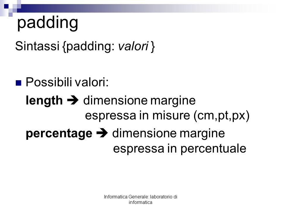 Informatica Generale: laboratorio di informatica padding Sintassi {padding: valori } Possibili valori: length dimensione margine espressa in misure (c