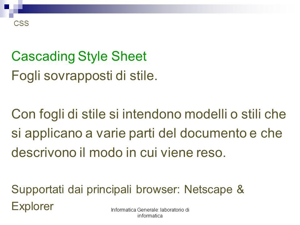 Informatica Generale: laboratorio di informatica Fogli di stile Si basano su regole che selezionano un elemento HTML e ne dichiarano le caratteristiche stilistiche.