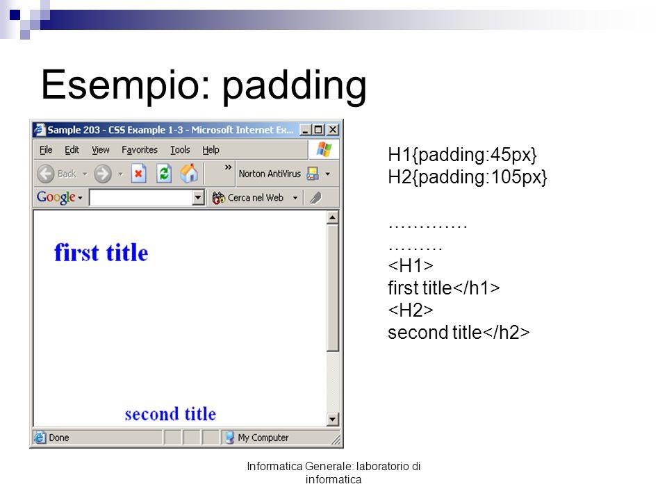 Informatica Generale: laboratorio di informatica Esempio: padding H1{padding:45px} H2{padding:105px} …………. ……… first title second title