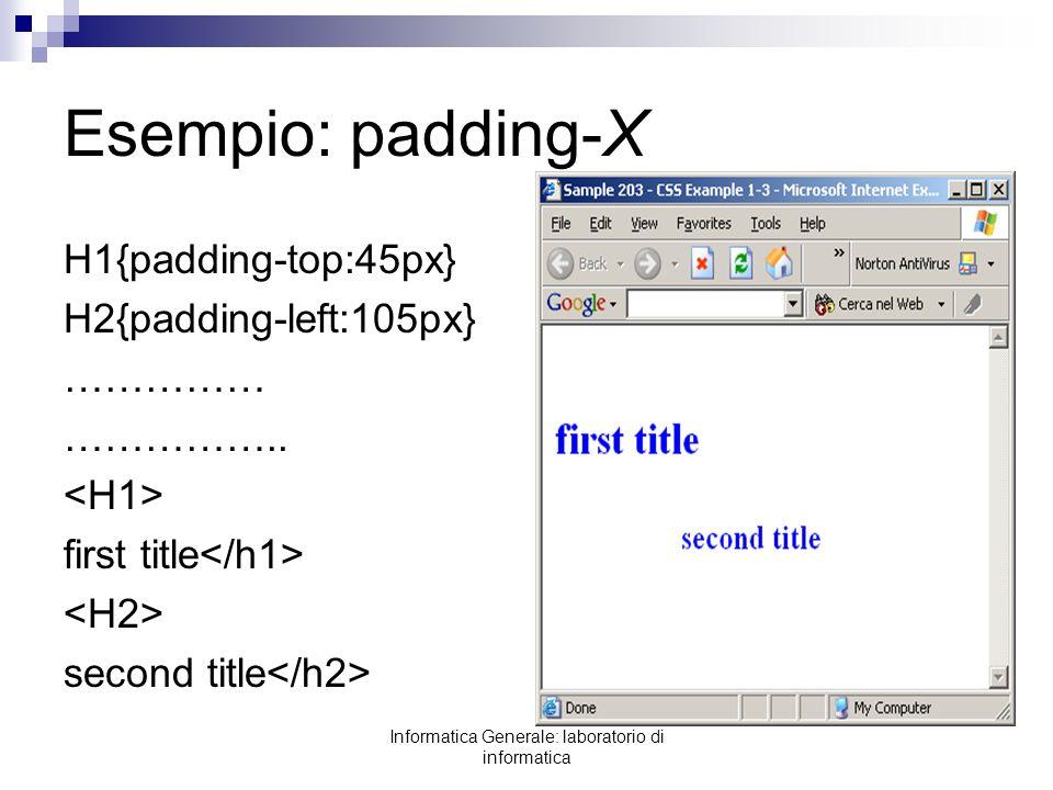 Informatica Generale: laboratorio di informatica Esempio: padding-X H1{padding-top:45px} H2{padding-left:105px} …………… …………….. first title second title