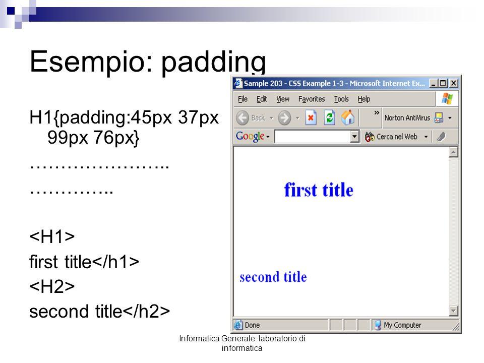 Informatica Generale: laboratorio di informatica Esempio: padding H1{padding:45px 37px 99px 76px} ………………….. ………….. first title second title