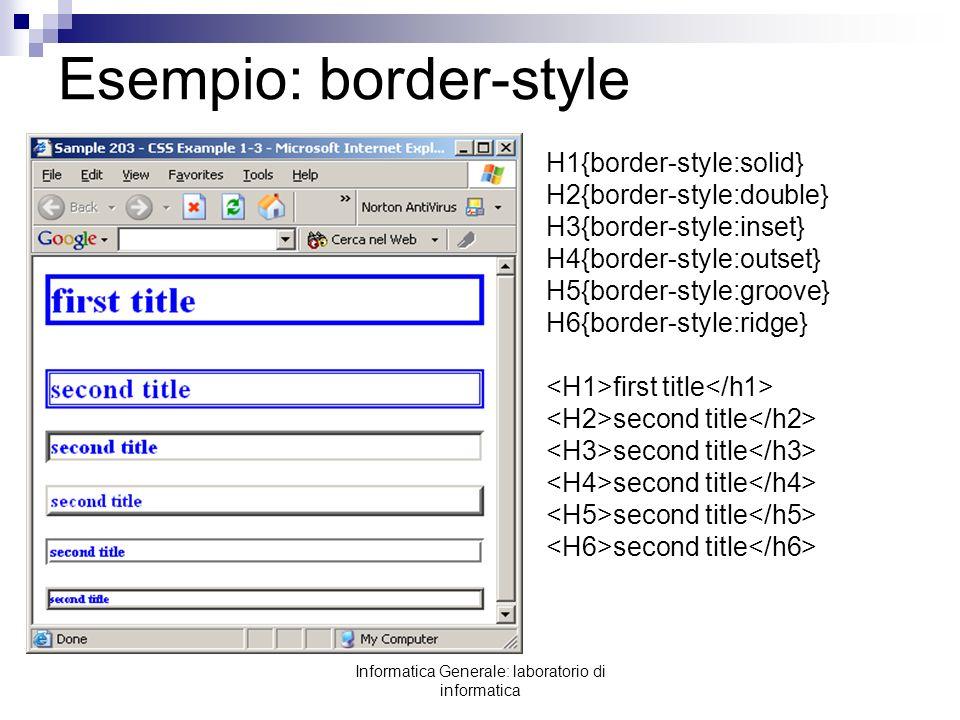 Informatica Generale: laboratorio di informatica Esempio: border-style H1{border-style:solid} H2{border-style:double} H3{border-style:inset} H4{border