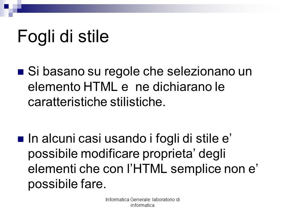 Informatica Generale: laboratorio di informatica Fogli di stile Si basano su regole che selezionano un elemento HTML e ne dichiarano le caratteristich
