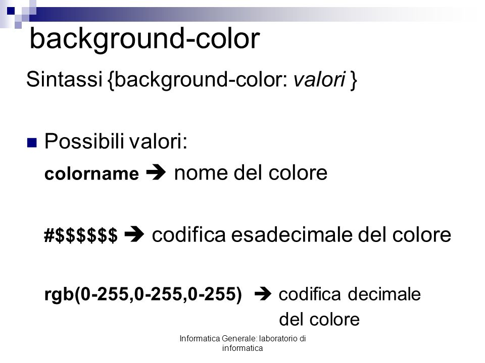 Informatica Generale: laboratorio di informatica background-color Sintassi {background-color: valori } Possibili valori: colorname nome del colore #$$