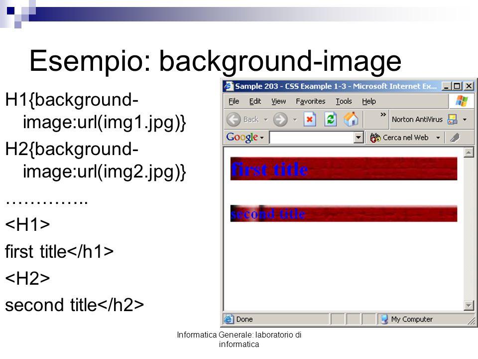 Informatica Generale: laboratorio di informatica Esempio: background-image H1{background- image:url(img1.jpg)} H2{background- image:url(img2.jpg)} ………