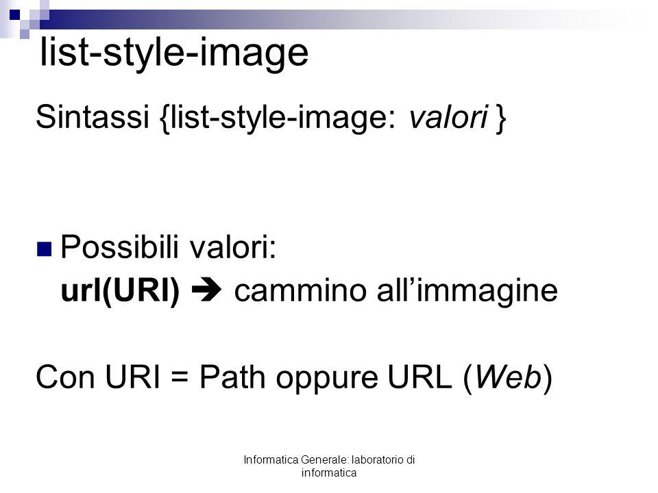 Informatica Generale: laboratorio di informatica list-style-image Sintassi {list-style-image: valori } Possibili valori: url(URI) cammino allimmagine