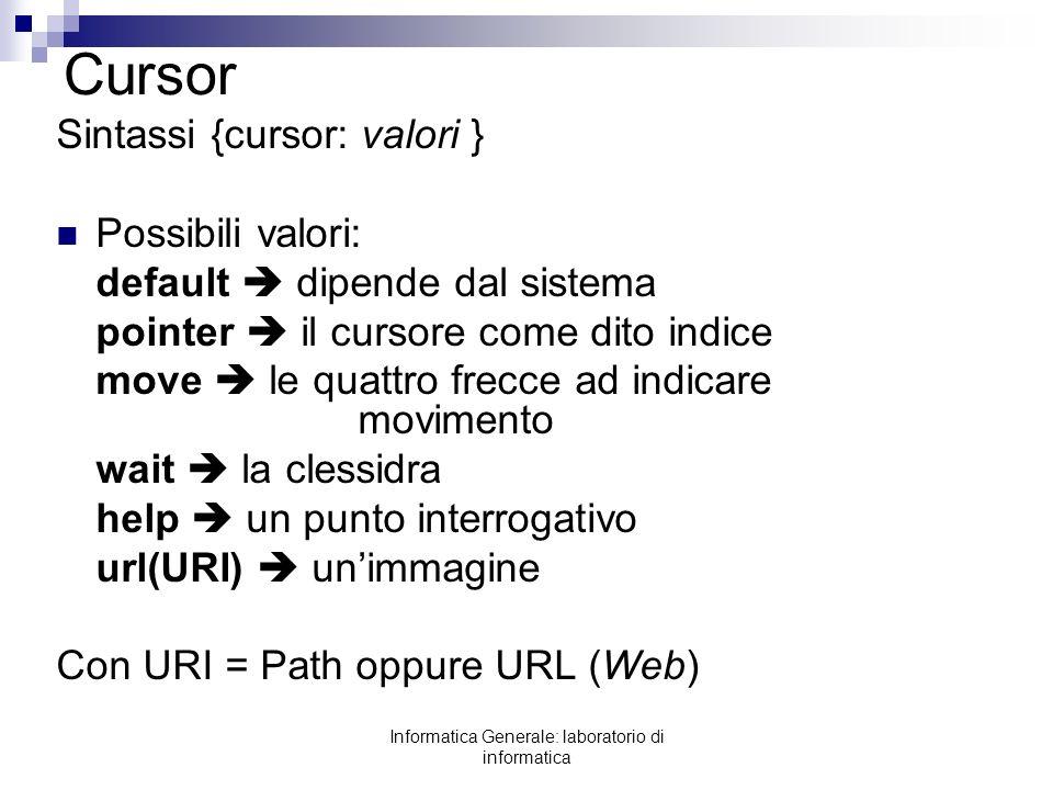Informatica Generale: laboratorio di informatica Cursor Sintassi {cursor: valori } Possibili valori: default dipende dal sistema pointer il cursore co