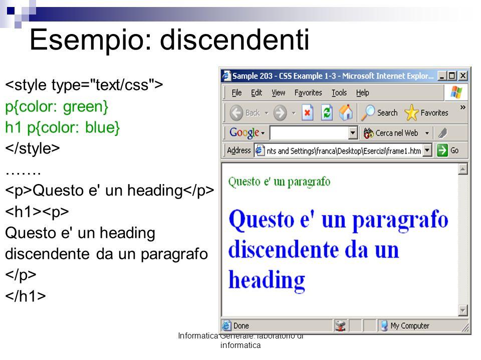 Informatica Generale: laboratorio di informatica Esempio: discendenti p{color: green} h1 p{color: blue} ……. Questo e' un heading Questo e' un heading