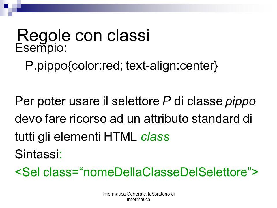 Informatica Generale: laboratorio di informatica Regole con classi Esempio: P.pippo{color:red; text-align:center} Per poter usare il selettore P di cl