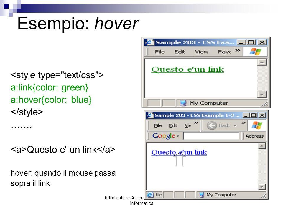 Informatica Generale: laboratorio di informatica Esempio: hover a:link{color: green} a:hover{color: blue} ……. Questo e' un link hover: quando il mouse