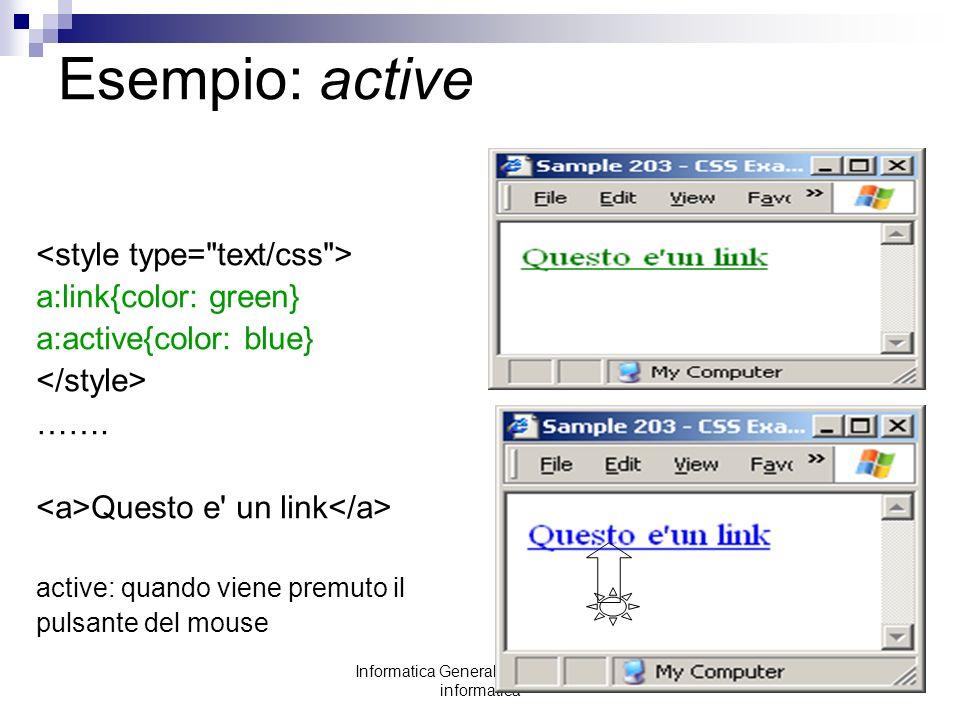 Informatica Generale: laboratorio di informatica Esempio: active a:link{color: green} a:active{color: blue} ……. Questo e' un link active: quando viene