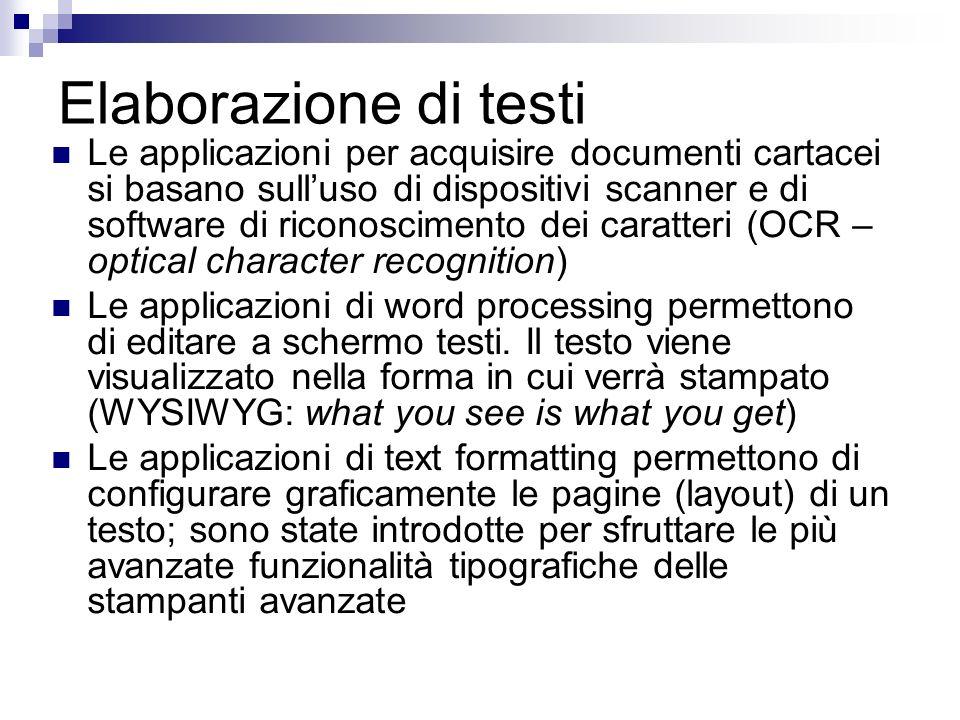 Elaborazione di testi Le applicazioni per acquisire documenti cartacei si basano sulluso di dispositivi scanner e di software di riconoscimento dei caratteri (OCR – optical character recognition) Le applicazioni di word processing permettono di editare a schermo testi.