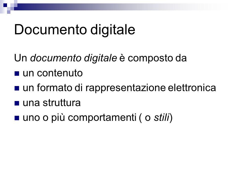 Documento digitale Un documento digitale è composto da un contenuto un formato di rappresentazione elettronica una struttura uno o più comportamenti ( o stili)