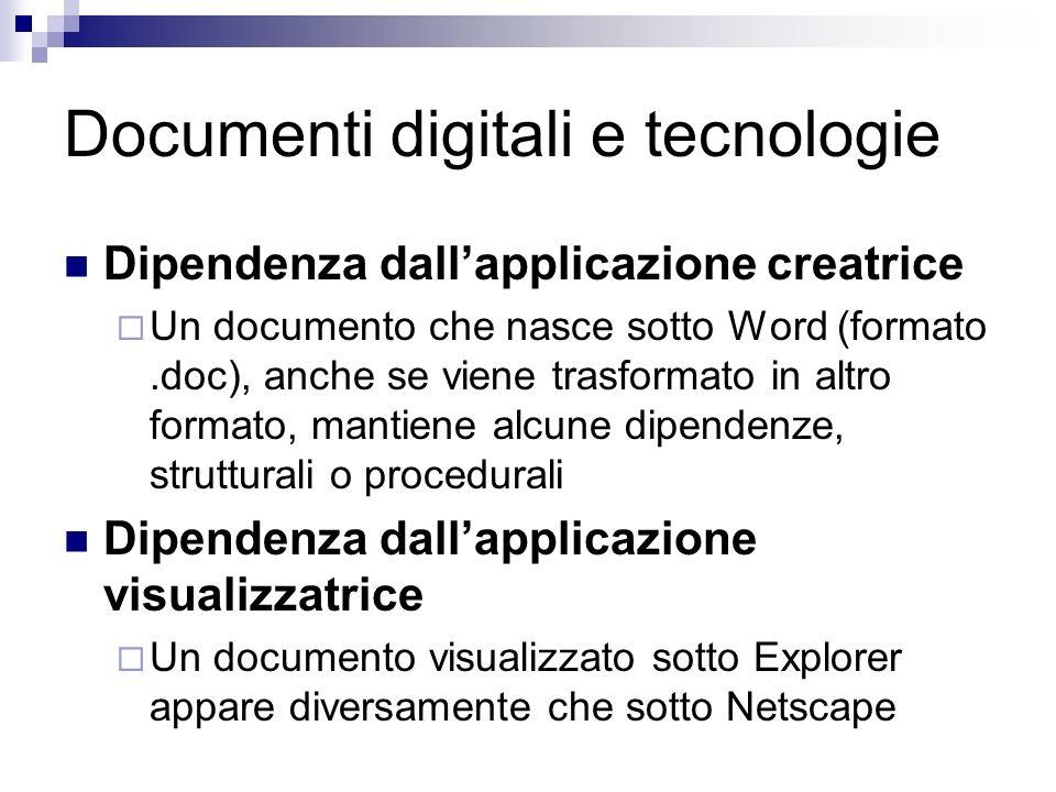 Documenti digitali e tecnologie Dipendenza dallapplicazione creatrice Un documento che nasce sotto Word (formato.doc), anche se viene trasformato in altro formato, mantiene alcune dipendenze, strutturali o procedurali Dipendenza dallapplicazione visualizzatrice Un documento visualizzato sotto Explorer appare diversamente che sotto Netscape