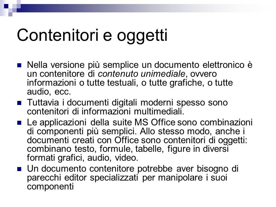 Contenitori e oggetti Nella versione più semplice un documento elettronico è un contenitore di contenuto unimediale, ovvero informazioni o tutte testuali, o tutte grafiche, o tutte audio, ecc.