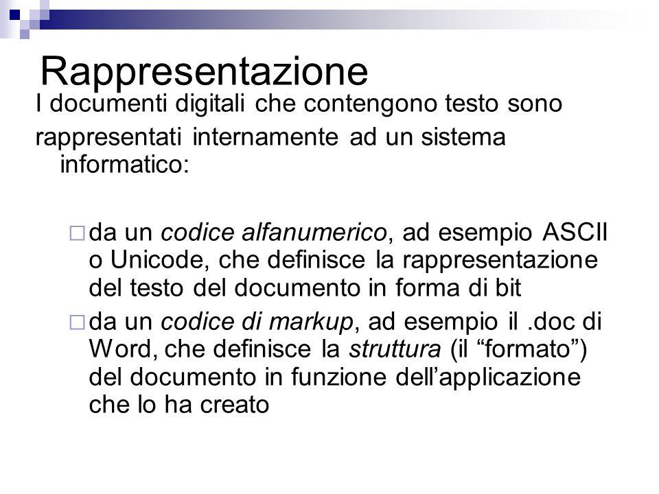 Rappresentazione I documenti digitali che contengono testo sono rappresentati internamente ad un sistema informatico: da un codice alfanumerico, ad esempio ASCII o Unicode, che definisce la rappresentazione del testo del documento in forma di bit da un codice di markup, ad esempio il.doc di Word, che definisce la struttura (il formato) del documento in funzione dellapplicazione che lo ha creato
