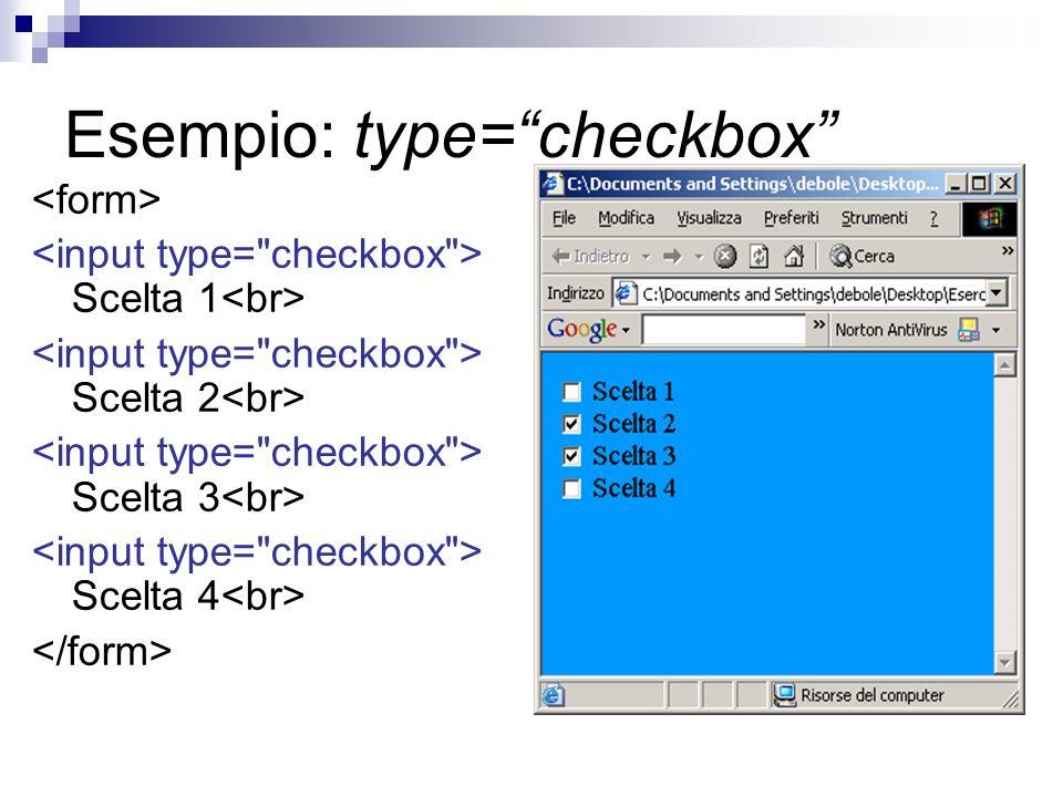 Esempio: type=checkbox Scelta 1 Scelta 2 Scelta 3 Scelta 4