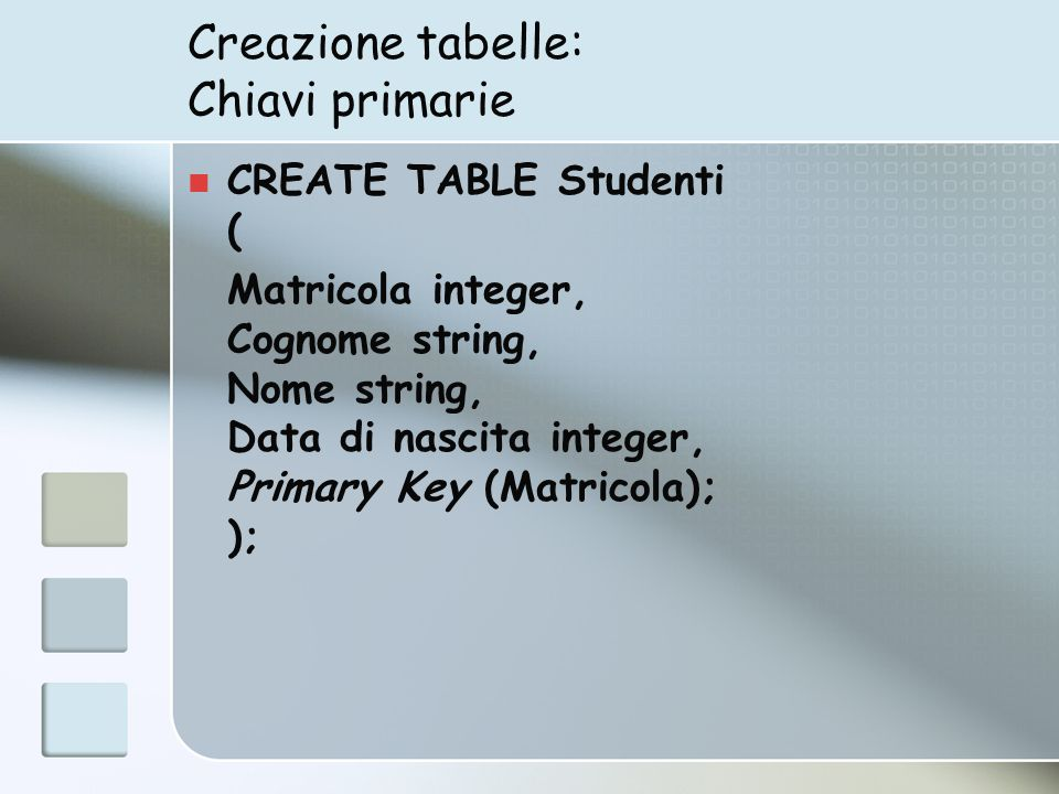 Creazione tabelle: Chiavi primarie CREATE TABLE Studenti ( Matricola integer, Cognome string, Nome string, Data di nascita integer, Primary Key (Matricola); );