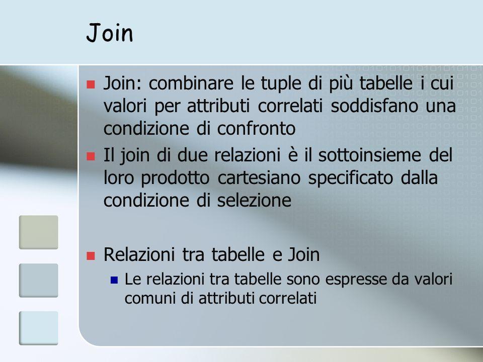 Join Join: combinare le tuple di più tabelle i cui valori per attributi correlati soddisfano una condizione di confronto Il join di due relazioni è il sottoinsieme del loro prodotto cartesiano specificato dalla condizione di selezione Relazioni tra tabelle e Join Le relazioni tra tabelle sono espresse da valori comuni di attributi correlati