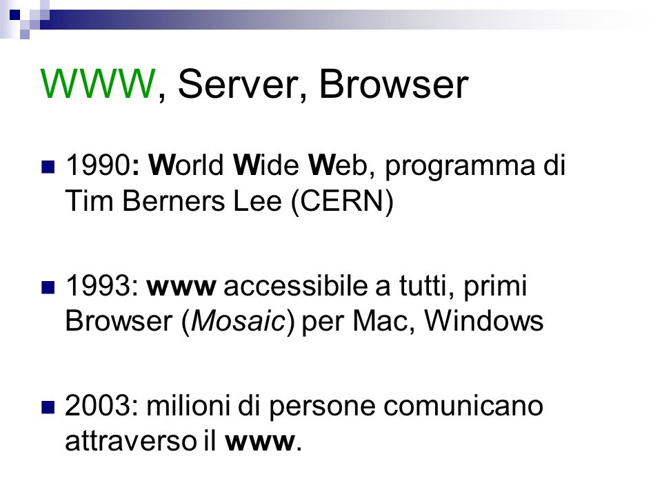 WWW, Server, Browser 1990: World Wide Web, programma di Tim Berners Lee (CERN) 1993: www accessibile a tutti, primi Browser (Mosaic) per Mac, Windows 2003: milioni di persone comunicano attraverso il www.