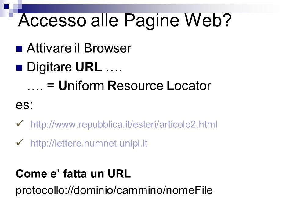 Accesso alle Pagine Web? Attivare il Browser Digitare URL …. …. = Uniform Resource Locator es: http://www.repubblica.it/esteri/articolo2.html http://l