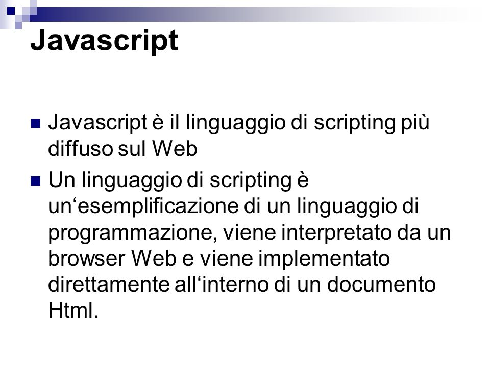 Usare Javascript Il codice javascript da usare nelle pagine html si può scrivere direttamente: Del html stesso,all interno della sezione head INTERNO Oppure in un file separato dal HTML con estensione.js ESTERNO