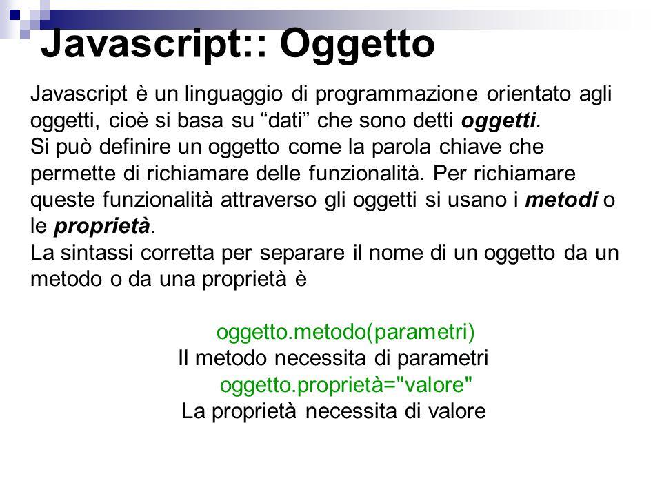 Javascript:: Oggetto Javascript è un linguaggio di programmazione orientato agli oggetti, cioè si basa su dati che sono detti oggetti. Si può definire