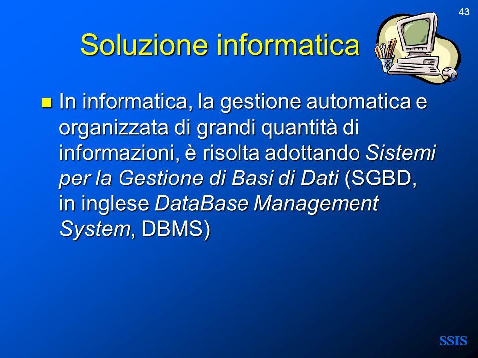 43 Soluzione informatica In informatica, la gestione automatica e organizzata di grandi quantità di informazioni, è risolta adottando Sistemi per la G