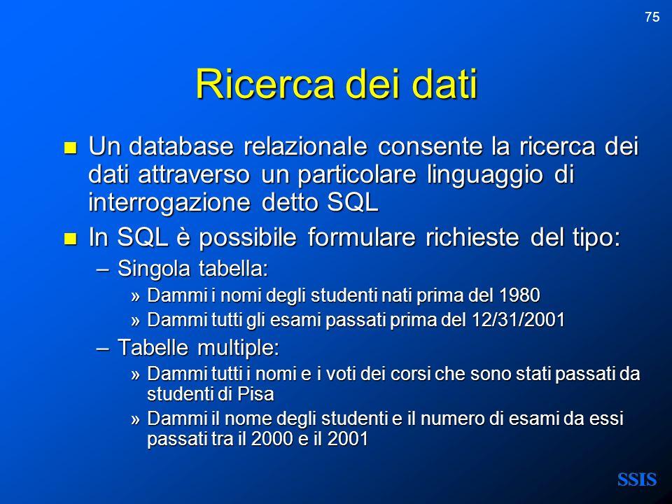 75 Ricerca dei dati Un database relazionale consente la ricerca dei dati attraverso un particolare linguaggio di interrogazione detto SQL Un database