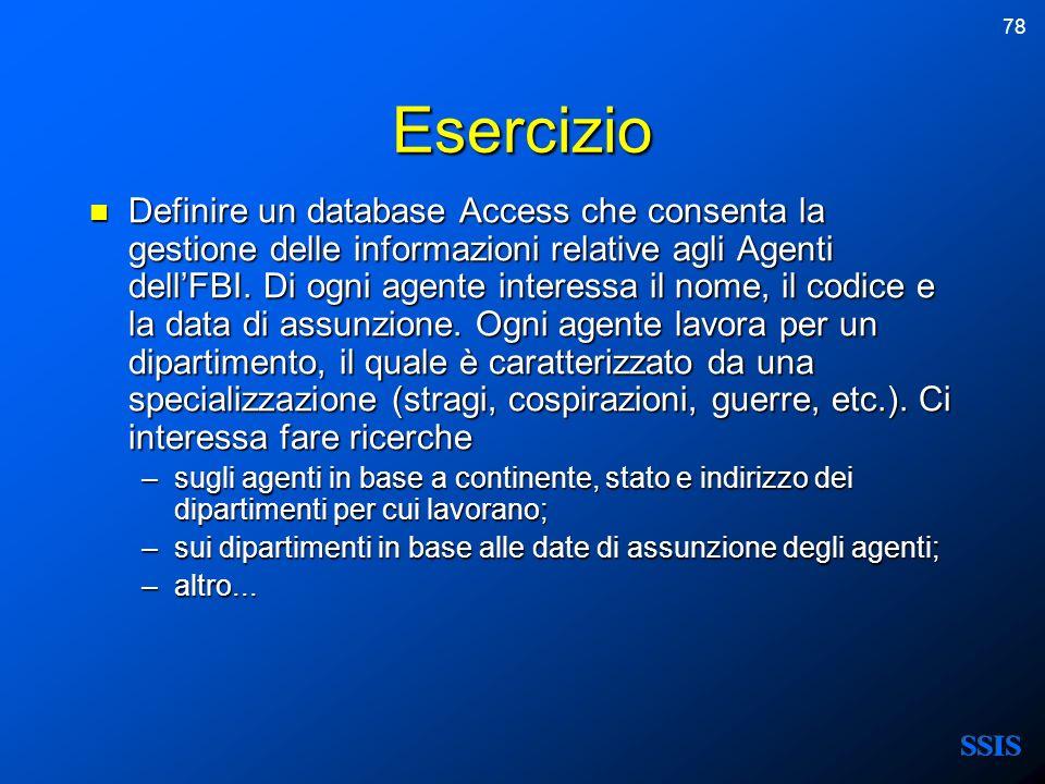 78 Esercizio Definire un database Access che consenta la gestione delle informazioni relative agli Agenti dellFBI. Di ogni agente interessa il nome, i