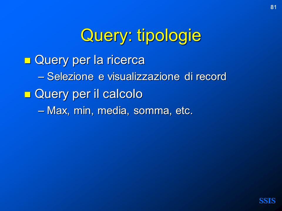 81 Query: tipologie Query per la ricerca Query per la ricerca –Selezione e visualizzazione di record Query per il calcolo Query per il calcolo –Max, m