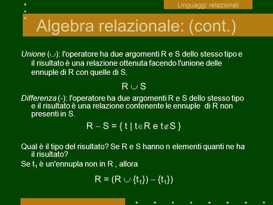 Algebra relazionale: (cont.) Unione ( ): l'operatore ha due argomenti R e S dello stesso tipo e il risultato è una relazione ottenuta facendo l'unione