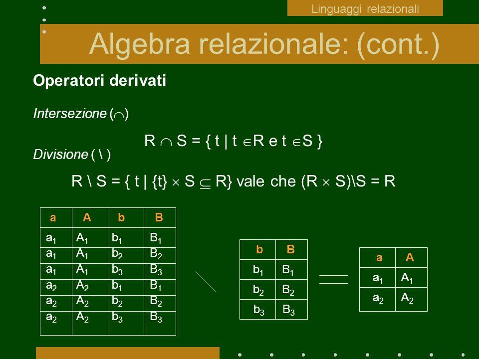 Algebra relazionale: (cont.) Operatori derivati Intersezione ( ) R S = { t | t R e t S } Divisione ( \ ) R \ S = { t | {t} S R} vale che (R S)\S = R a