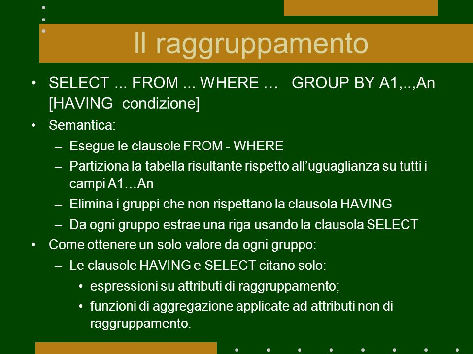 Il raggruppamento SELECT... FROM... WHERE … GROUP BY A1,..,An [HAVING condizione] Semantica: –Esegue le clausole FROM - WHERE –Partiziona la tabella r