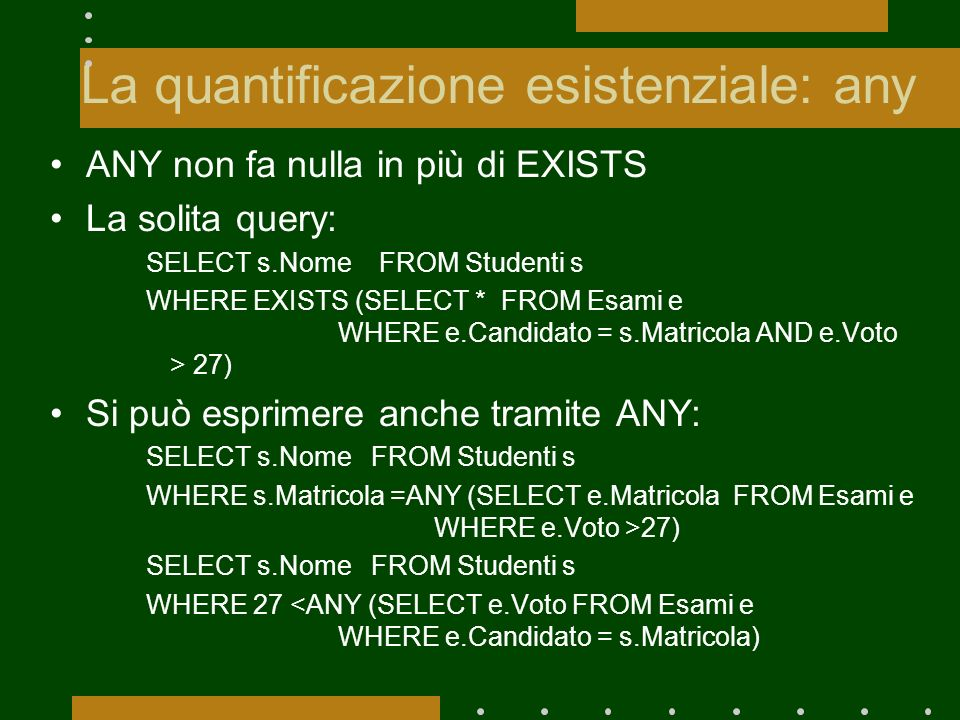 La quantificazione esistenziale: any ANY non fa nulla in più di EXISTS La solita query: SELECT s.Nome FROM Studenti s WHERE EXISTS (SELECT * FROM Esam