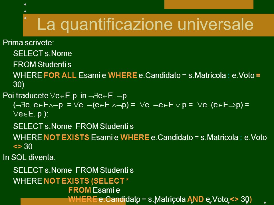 La quantificazione universale Prima scrivete: SELECT s.Nome FROM Studenti s WHERE FOR ALL Esami e WHERE e.Candidato = s.Matricola : e.Voto = 30) Poi t
