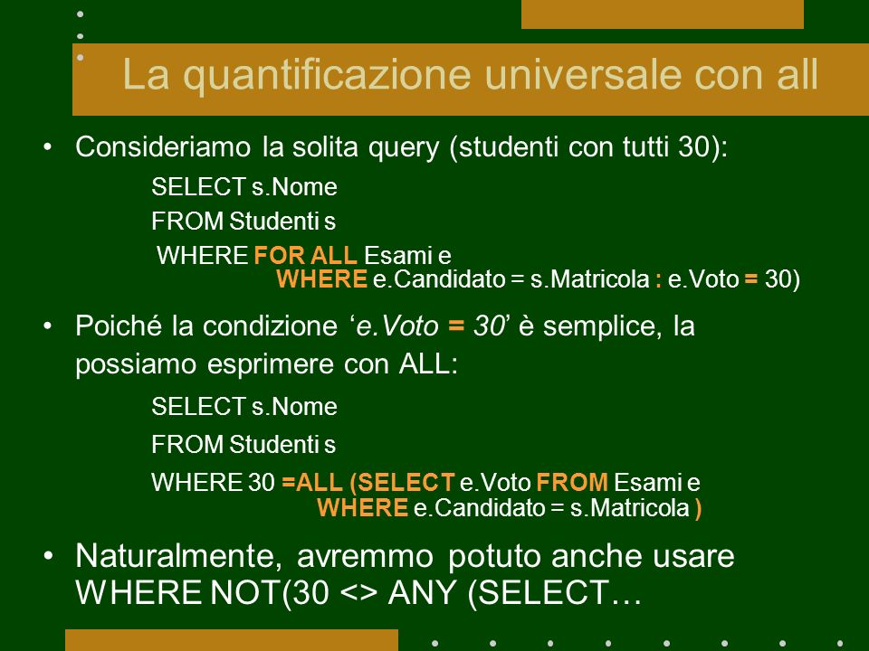 La quantificazione universale con all Consideriamo la solita query (studenti con tutti 30): SELECT s.Nome FROM Studenti s WHERE FOR ALL Esami e WHERE