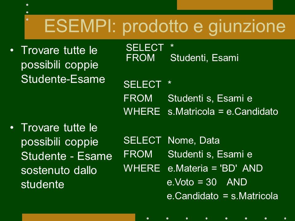 ESEMPI: prodotto e giunzione Trovare tutte le possibili coppie Studente-Esame Trovare tutte le possibili coppie Studente - Esame sostenuto dallo stude