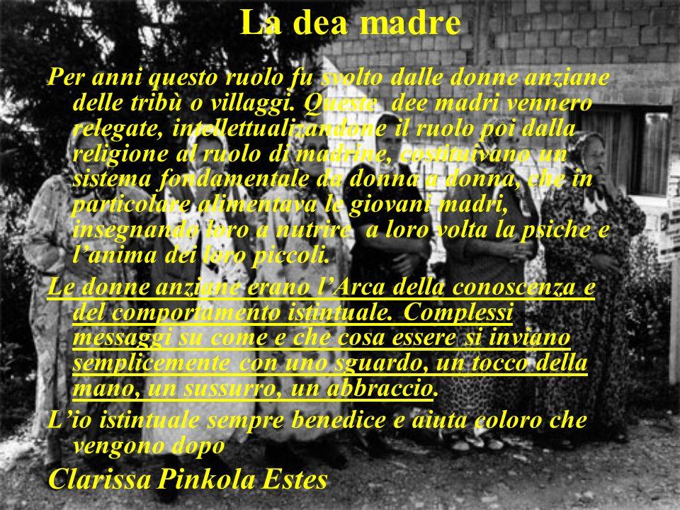 La dea madre Per anni questo ruolo fu svolto dalle donne anziane delle tribù o villaggi. Queste dee madri vennero relegate, intellettualizandone il ru