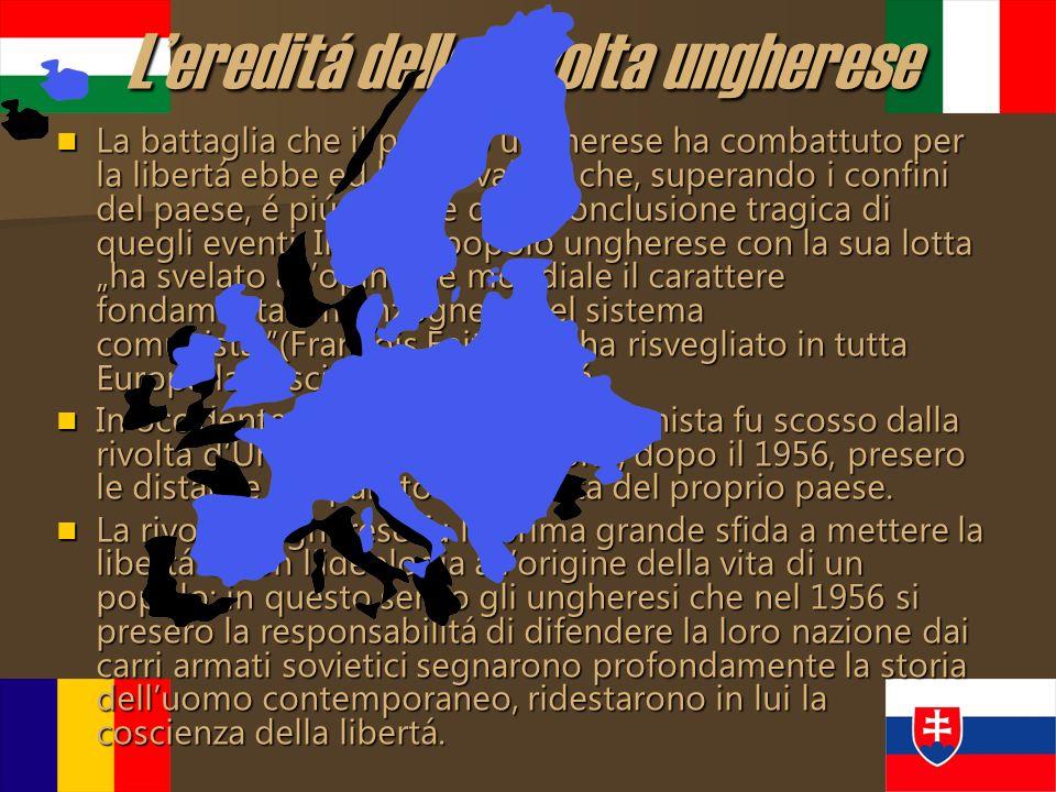 Lereditá della rivolta ungherese La battaglia che il popolo ungherese ha combattuto per la libertá ebbe ed ha un valore che, superando i confini del p