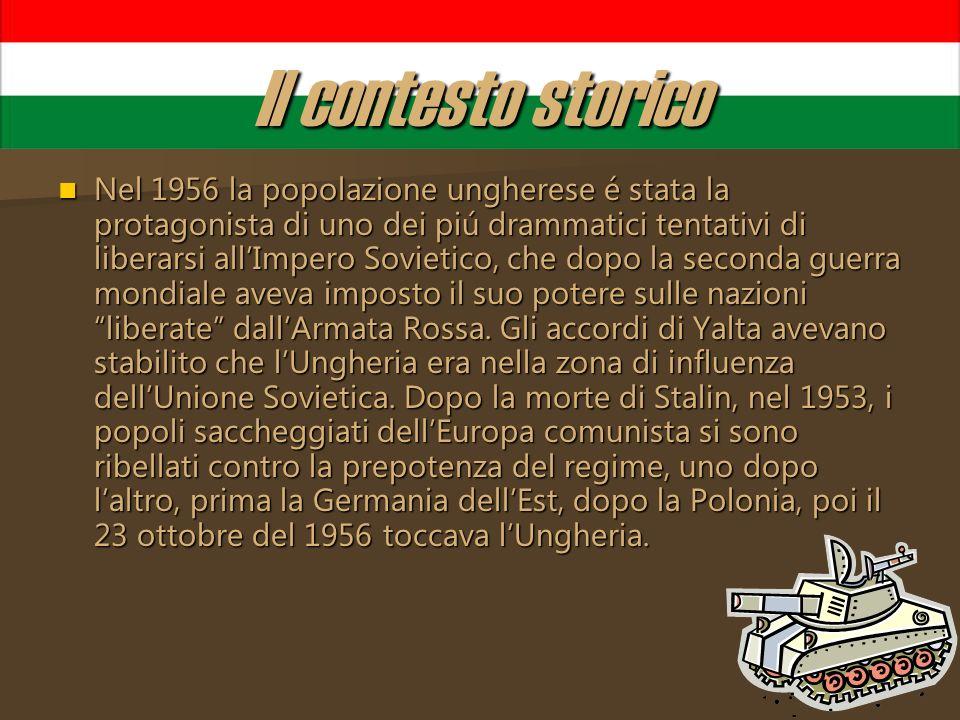 Il contesto storico Nel 1956 la popolazione ungherese é stata la protagonista di uno dei piú drammatici tentativi di liberarsi allImpero Sovietico, ch