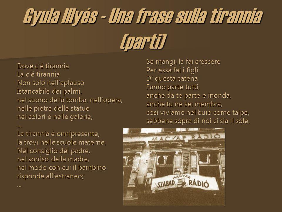 Gyula Illyés - Una frase sulla tirannia (parti) Dove cé tirannia La cé tirannia Non solo nellaplauso Istancabile dei palmi, nel suono della tomba, nel