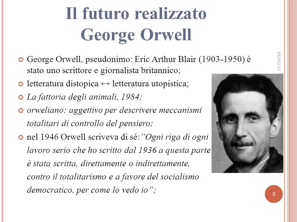 Il futuro realizzato George Orwell George Orwell, pseudonimo: Eric Arthur Blair (1903-1950) è stato uno scrittore e giornalista britannico; letteratura distopica letteratura utopistica; La fattoria degli animali, 1984; orweliano: aggettivo per descrivere meccanismi totalitari di controllo del pensiero; nel 1946 Orwell scriveva di sé:Ogni riga di ogni lavoro serio che ho scritto dal 1936 a questa parte è stata scritta, direttamente o indirettamente, contro il totalitarismo e a favore del socialismo democratico, per come lo vedo io; 18/03/11 2