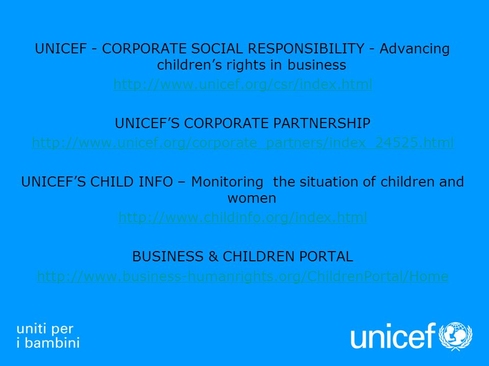 UNICEF - CORPORATE SOCIAL RESPONSIBILITY - Advancing childrens rights in business http://www.unicef.org/csr/index.html UNICEFS CORPORATE PARTNERSHIP http://www.unicef.org/corporate_partners/index_24525.html UNICEFS CHILD INFO – Monitoring the situation of children and women http://www.childinfo.org/index.html BUSINESS & CHILDREN PORTAL http://www.business-humanrights.org/ChildrenPortal/Home